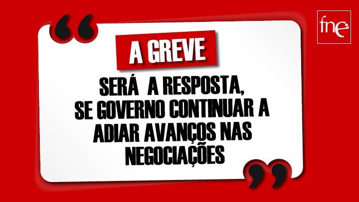 A GREVE SERÁ A RESPOSTA, SE GOVERNO CONTINUAR A ADIAR AVANÇOS NAS NEGOCIAÇÕES